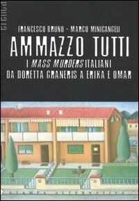 Ammazzo tutti. I mass murders italiani da Doretta Graneris a Erika e Omar