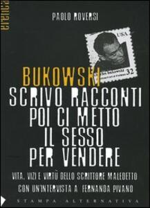 Libro Bukowski. Scrivo racconti poi ci metto il sesso per vendere. Vita, vizi e virtù dello scrittore maledetto Paolo Roversi