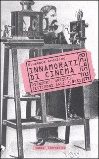 Innamorati di cinema. Pionieri, artisti, testimoni agli albori