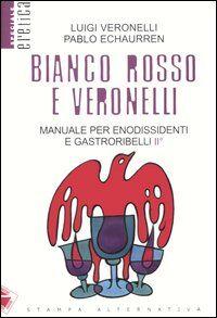 Bianco, rosso e Veronelli. Manuale per enodissidenti e gastroribelli II°