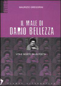 Il male di Dario Bellezza. Vita e morte di un poeta