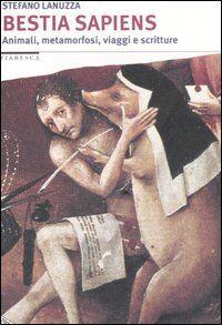 Bestia sapiens. Animali, metamorfosi, viaggi e scritture