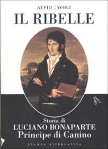Il ribelle. Storia di Luciano Bonaparte principe di Canino