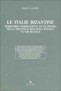 Le italie bizantine. Territorio, insediamenti ed economia nella provincia bizantina d'Italia (VI-VIII secolo)