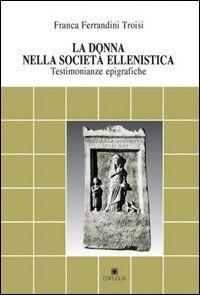 La donna nella società ellenistica. Testimonianze epigrafiche