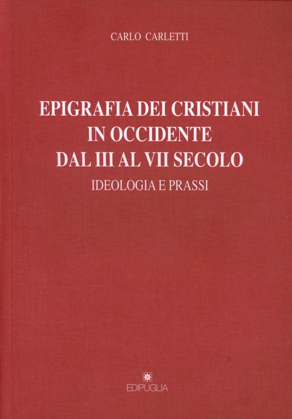Epigrafia dei cristiani in Occidente dal III al VII secolo. Ideologia e prassi