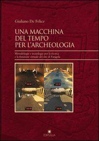 Una macchina del tempo per l'archeologia. Metodologie e tecnologie per la ricerca la fruizione virtuale del sito di Faragola