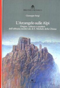 L' arcangelo sulle Alpi. Origini, cultura e caratteri dell'abbazia medievale di S. Michele della Chiusa