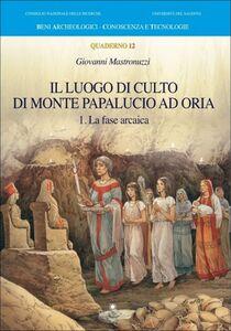 Il luogo di culto di monte Papalucio ad Oria. Vol. 1: La fase arcaica.