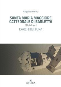 Santa Maria Maggiore cattedrale di Barletta (XII-XVI sec.). L'architettura