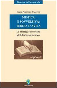Mistica e sovversiva: Teresa di Gesù. Le strategie retoriche del discorso mistico della santa di Avila