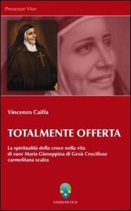 Totalmente offerta. La spiritualità della croce nella vita di suor Maria Giuseppina di Gesù Crocifisso carmelitana scalza