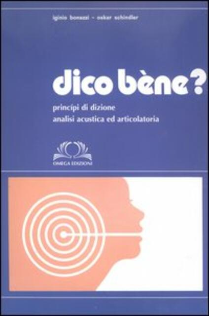 Dico bène? Principi di dizione. Analisi acustica ed articolatoria - Iginio Bonazzi,Oskar Schindler - copertina