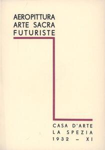 Aeropittura, arte sacra futuriste. Catalogo della mostra (La Spezia, 1932)