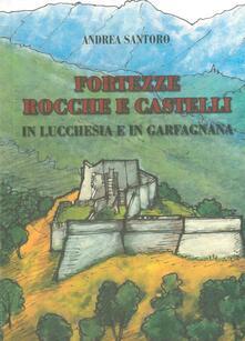 Fortezze, rocche e castelli in Lucchesia e Garfagnana - Andrea Santoro - copertina