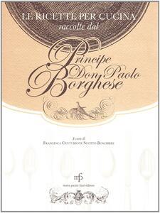 Ricette per cucina raccolte dal principe Don Paolo Borghese