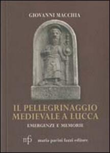 Il pellegrinaggio medievale a Lucca. Emergenze e memorie