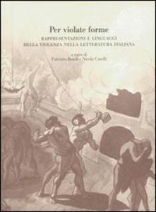 Per violate forme. Rappresentazioni e linguaggi della violenza nella letteratura italiana