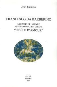 Francesco da Barberino. L'homme et l'oeuvre au regard du soi-disant «fidèle d'amour»