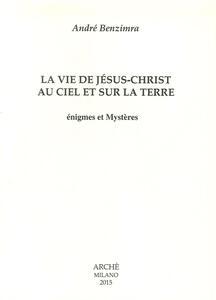 La vie de Jesus-Christ au ciel et sur la terre. Enigmes et mystères