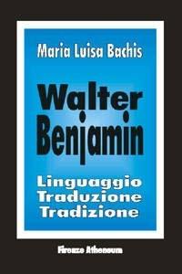 Walter Benjamin. Linguaggio, traduzione, tradizione - Bachis M. Luisa - wuz.it