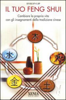 Il tuo feng shui. Cambiare la propria vita con gli insegnamenti della tradizione cinese - Evelyn Lip - copertina