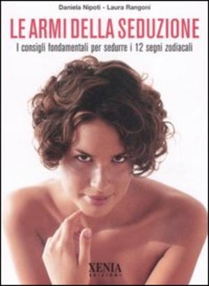 Le armi della seduzione. I consigli fondamentali per sedurre i 12 segni zodiacali