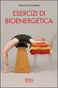 Esercizi di bioenergetica. Ediz. illustrata - Francesco Padrini - copertina