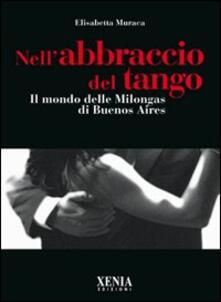 Nell'abbraccio del tango. Il mondo delle milongas di Buenos Aires - Elisabetta Muraca - copertina
