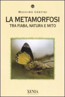 La metamorfosi. Tra fiaba, natura e mito - Massimo Centini - copertina
