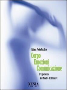 Corpo emozioni comunicazione. L'esperienza del teatro dell'essere - Liliana Paola Pacifico - copertina