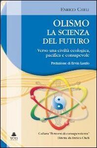Libro Olismo. La scienza del futuro. Verso una civiltà ecologica, pacifica e consapevole Enrico Cheli Cristina Antoniazzi