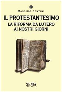 Il protestantesimo. La riforma da Lutero ai nostri giorni di Massimo Centini