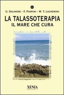 La talassoterapia. Il mare che cura - Francesco Padrini,Maria Teresa Lucheroni,Umberto Solimene - copertina