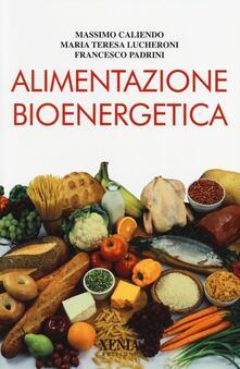 Alimentazione bioenergetica - Massimo Caliendo,Maria Teresa Lucheroni,Francesco Padrini - copertina