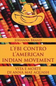 Libro L' FBI contro l'American indian movement. Vita e morte di Anna Mae Aquash Johanna Brand