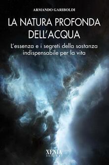 La natura profonda dell'acqua. L'essenza e i segreti della sostanza indispensabile per la vita - Armando Gariboldi - copertina