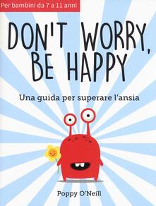 Don't worry, be happy. Una guida per superare l'ansia - Poppy O'Neill - copertina