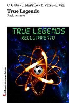 True Legends. Reclutamento - Cristian Gaito,Sergio Mastrillo,Riccardo Vezza - copertina