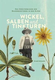 Wickel, salben und tinkturen. Das kräuterwissen der Bauerndoktoren in den Alpen - Arnold Achmüller - copertina