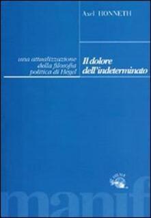 Il dolore dell'indeterminato. Un'attualizzazione della filosofia politica di Hegel - Axel Honneth - copertina