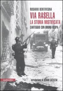 Via Rasella. La storia mistificata. Carteggio con Bruno Vespa - Rosario Bentivegna - copertina