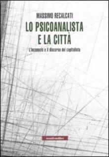 Lo psicoanalista e la città. L'inconscio e il discorso del capitalista - Massimo Recalcati - copertina