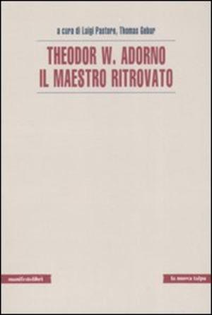 Theodor W. Adorno. Il maestro ritrovato
