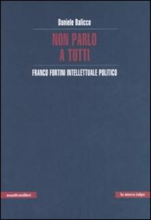 Non parlo a tutti. Franco Fortini intellettuale politico - Daniele Balicco - copertina