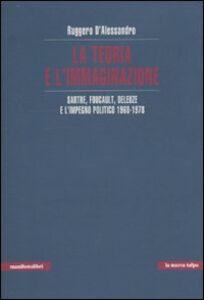 La teoria e l'immaginazione. Sartre, Foucault, Deleuze e l'impegno politico 1968-1978