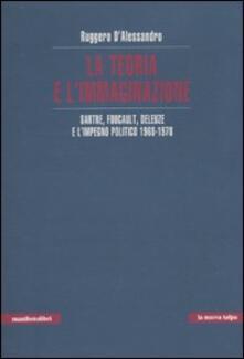 La teoria e l'immaginazione. Sartre, Foucault, Deleuze e l'impegno politico 1968-1978 - Ruggero D'Alessandro - copertina