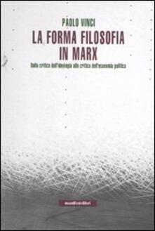 La forma filosofia in Marx. Dalla critica dell'ideologia alla critica dell'economia politica - Paolo Vinci - copertina