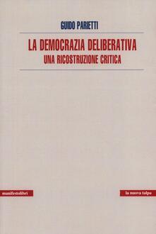 La democrazia deliberativa. Una ricostruzione critica - Guido Parietti - copertina