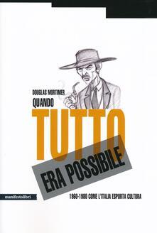 Quando tutto era possibile. 1960-1980 come l'Italia esporta cultura - Douglas Mortimer - copertina